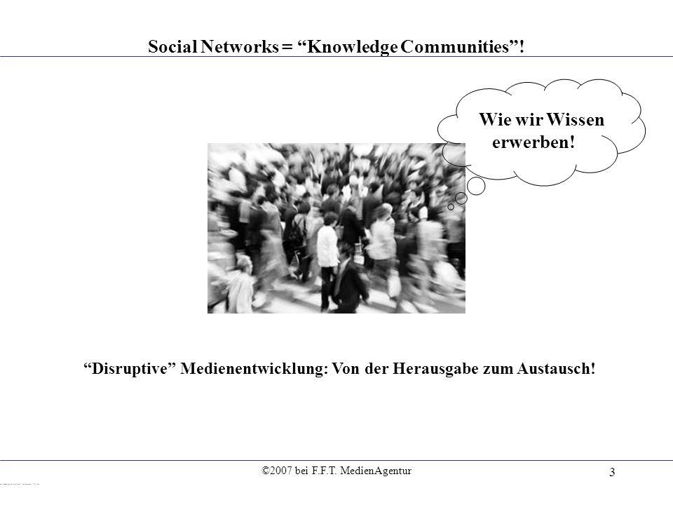 ©2007 bei F.F.T. MedienAgentur 3 Social Networks = Knowledge Communities! Wie wir Wissen erwerben! Disruptive Medienentwicklung: Von der Herausgabe zu