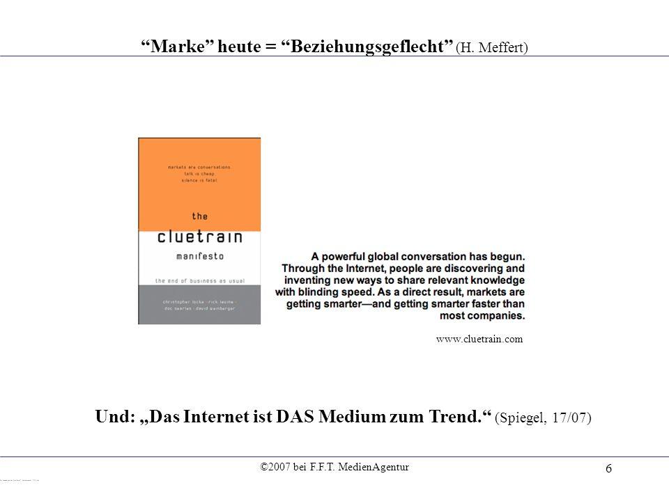 ©2007 bei F.F.T. MedienAgentur 6 Marke heute = Beziehungsgeflecht (H. Meffert) Und: Das Internet ist DAS Medium zum Trend. (Spiegel, 17/07) www.cluetr