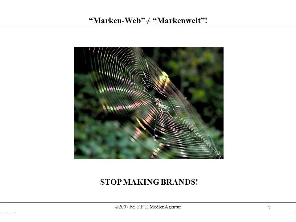 ©2007 bei F.F.T. MedienAgentur 7 Marken-Web Markenwelt! STOP MAKING BRANDS!