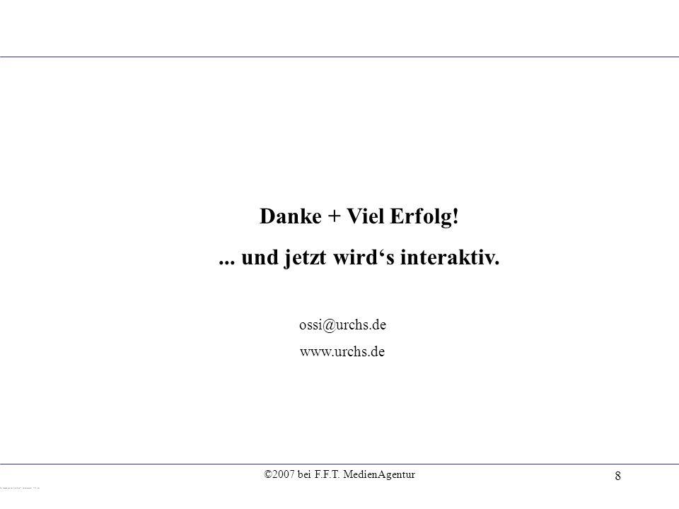 ©2007 bei F.F.T. MedienAgentur 8 Danke + Viel Erfolg!... und jetzt wirds interaktiv. ossi@urchs.de www.urchs.de