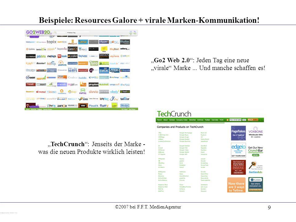 ©2007 bei F.F.T. MedienAgentur 9 Beispiele: Resources Galore + virale Marken-Kommunikation! Go2 Web 2.0: Jeden Tag eine neue virale Marke... Und manch
