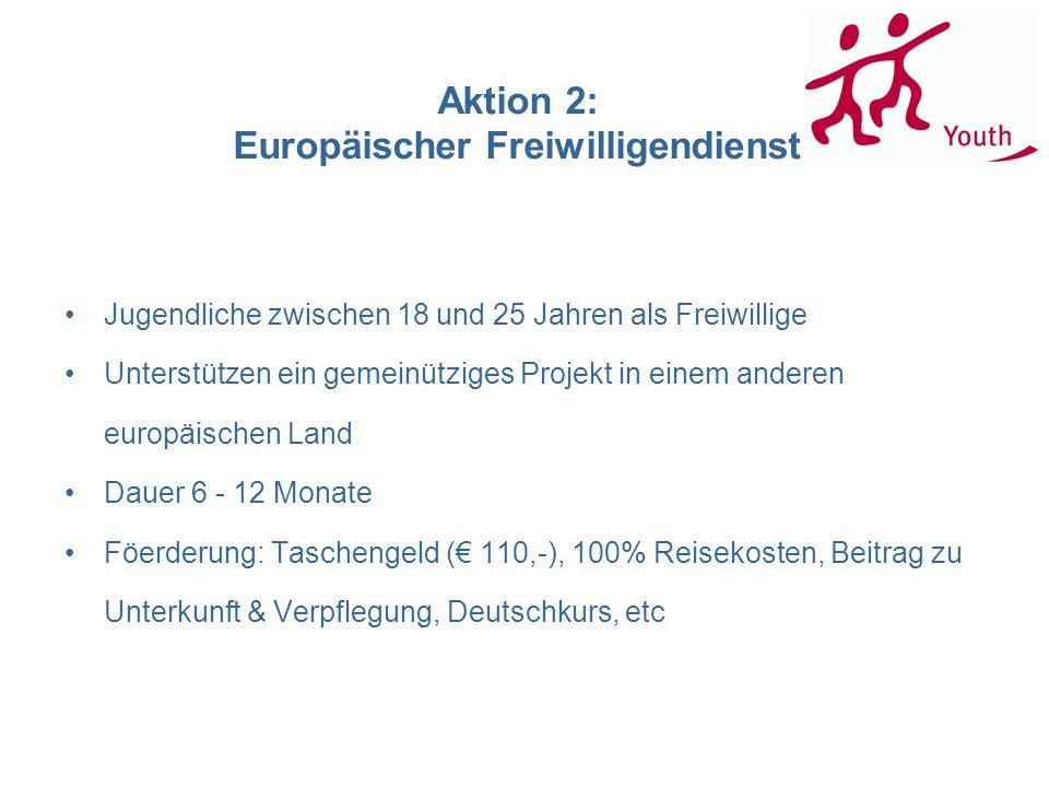 Aktion 2: Europäischer Freiwilligendienst Jugendliche zwischen 18 und 25 Jahren als Freiwillige Unterstützen ein gemeinütziges Projekt in einem anderen europäischen Land Dauer 6 - 12 Monate Föerderung: Taschengeld ( 110,-), 100% Reisekosten, Beitrag zu Unterkunft & Verpflegung, Deutschkurs, etc