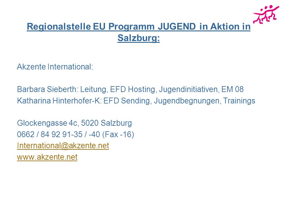 Regionalstelle EU Programm JUGEND in Aktion in Salzburg: Akzente International: Barbara Sieberth: Leitung, EFD Hosting, Jugendinitiativen, EM 08 Katharina Hinterhofer-K: EFD Sending, Jugendbegnungen, Trainings Glockengasse 4c, 5020 Salzburg 0662 / 84 92 91-35 / -40 (Fax -16) International@akzente.net www.akzente.net