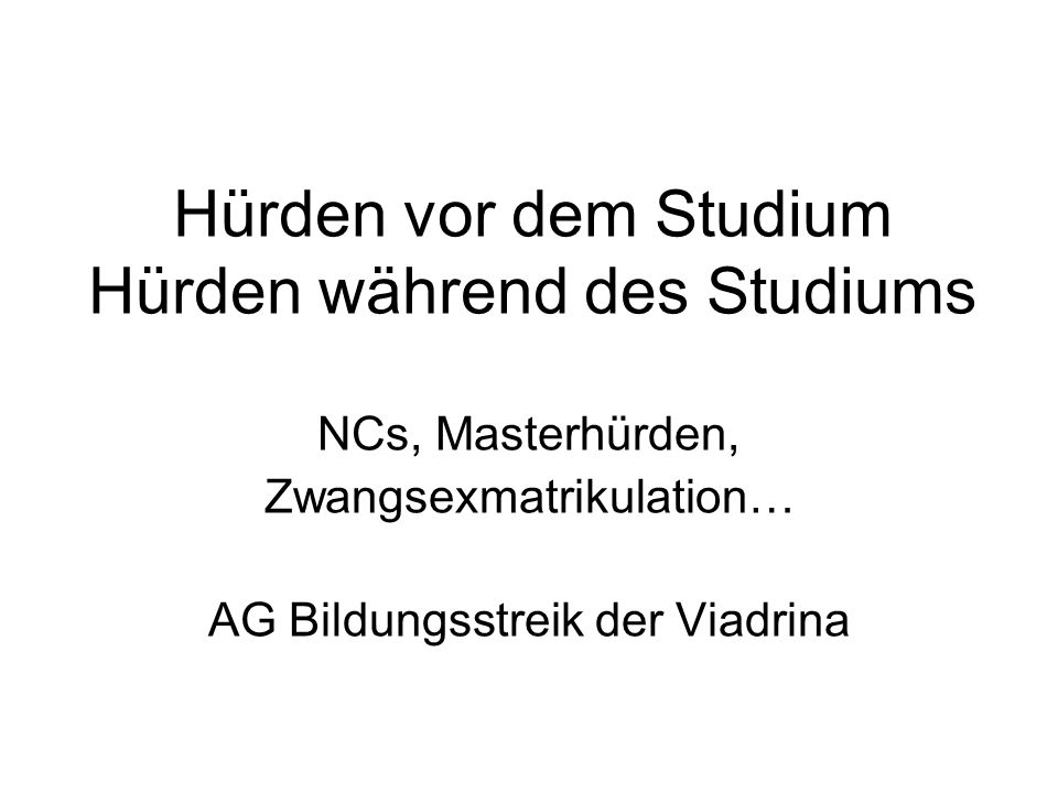 Hürden vor dem Studium Hürden während des Studiums NCs, Masterhürden, Zwangsexmatrikulation… AG Bildungsstreik der Viadrina