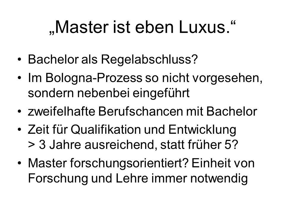 Master ist eben Luxus. Bachelor als Regelabschluss? Im Bologna-Prozess so nicht vorgesehen, sondern nebenbei eingeführt zweifelhafte Berufschancen mit