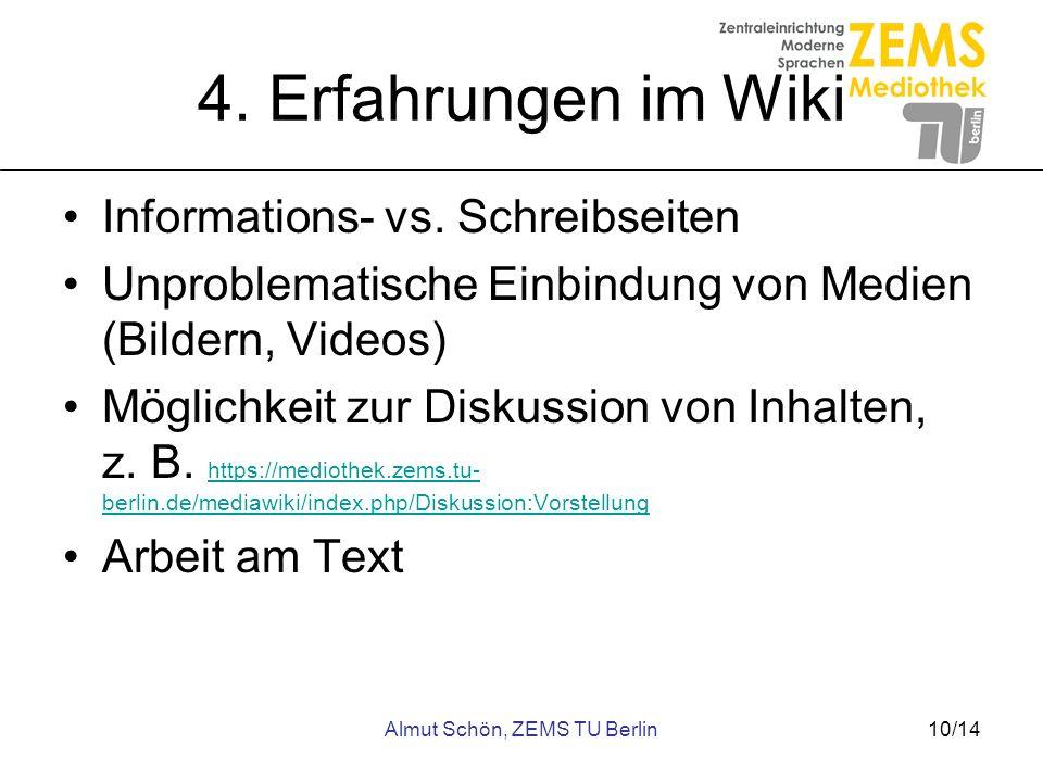 Almut Schön, ZEMS TU Berlin10/14 4. Erfahrungen im Wiki Informations- vs. Schreibseiten Unproblematische Einbindung von Medien (Bildern, Videos) Mögli