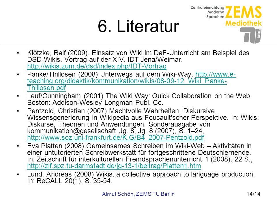 Almut Schön, ZEMS TU Berlin14/14 6. Literatur Klötzke, Ralf (2009). Einsatz von Wiki im DaF-Unterricht am Beispiel des DSD-Wikis. Vortrag auf der XIV.