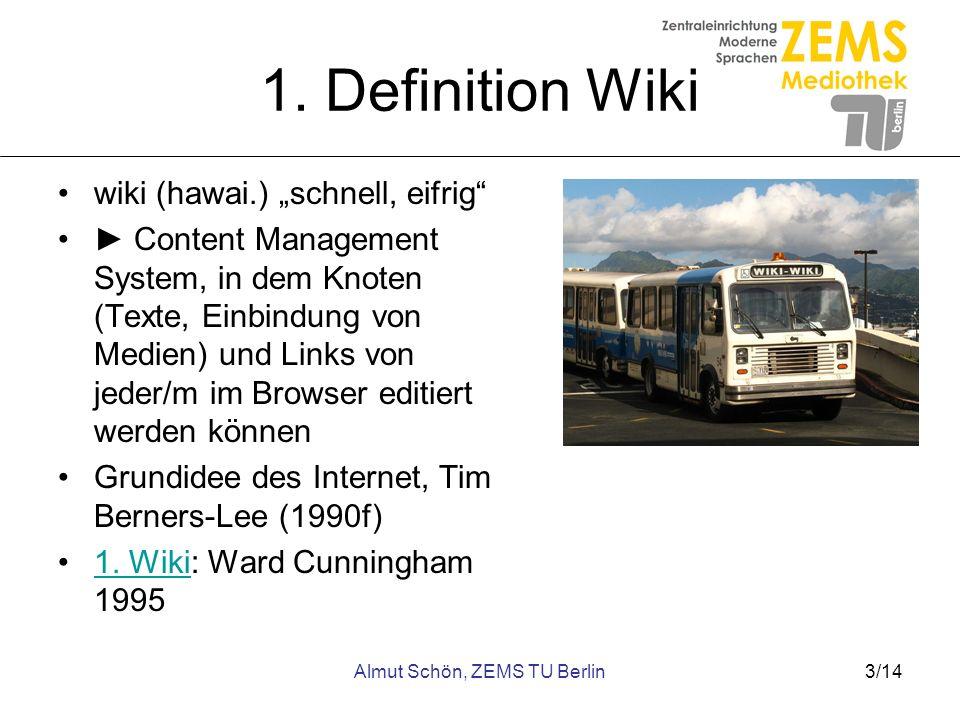 Almut Schön, ZEMS TU Berlin3/14 1. Definition Wiki wiki (hawai.) schnell, eifrig Content Management System, in dem Knoten (Texte, Einbindung von Medie