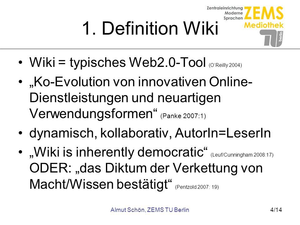 Almut Schön, ZEMS TU Berlin4/14 1. Definition Wiki Wiki = typisches Web2.0-Tool (OReilly 2004) Ko-Evolution von innovativen Online- Dienstleistungen u