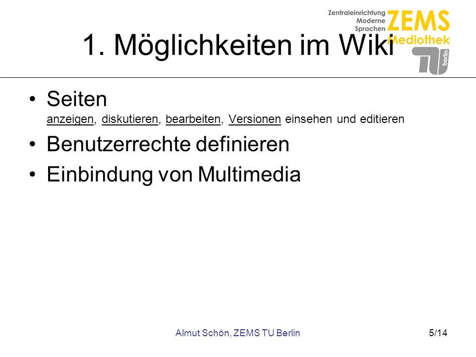 Almut Schön, ZEMS TU Berlin5/14 1. Möglichkeiten im Wiki Seiten anzeigen, diskutieren, bearbeiten, Versionen einsehen und editieren Benutzerrechte def