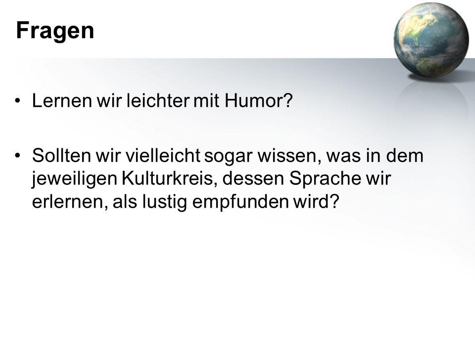 Fragen Lernen wir leichter mit Humor? Sollten wir vielleicht sogar wissen, was in dem jeweiligen Kulturkreis, dessen Sprache wir erlernen, als lustig