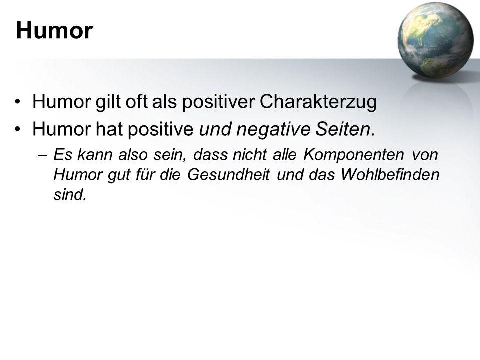 Humor Humor gilt oft als positiver Charakterzug Humor hat positive und negative Seiten. –Es kann also sein, dass nicht alle Komponenten von Humor gut