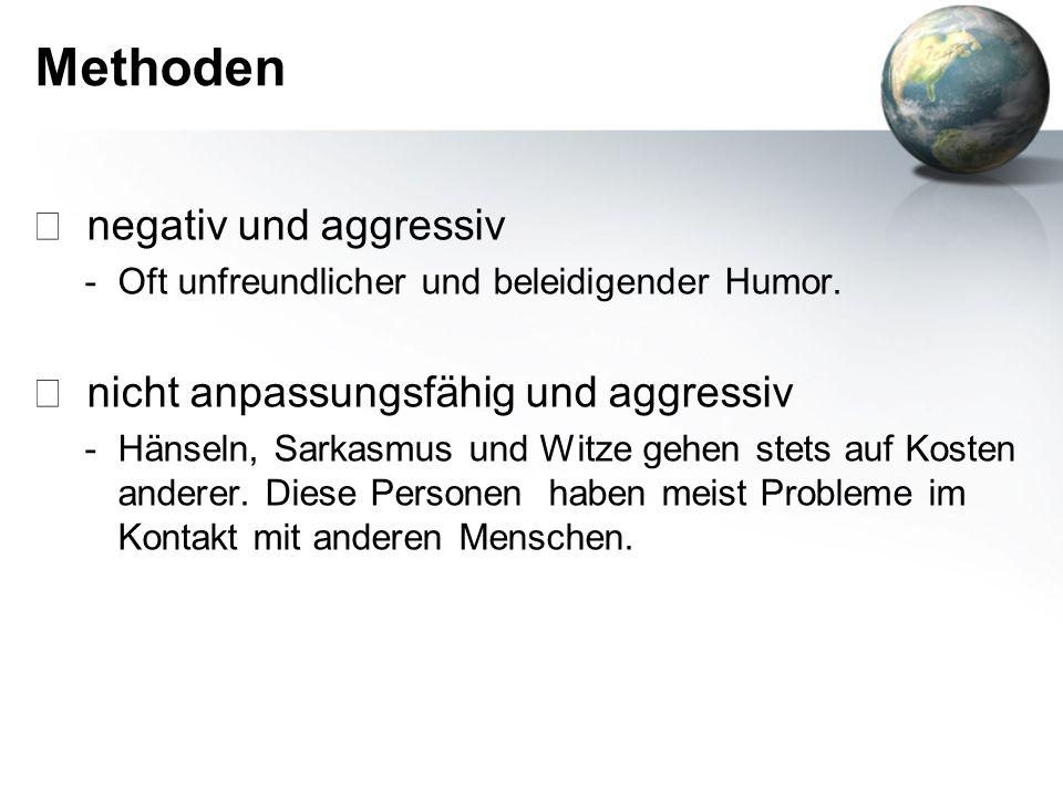 Methoden negativ und aggressiv -Oft unfreundlicher und beleidigender Humor. nicht anpassungsfähig und aggressiv -Hänseln, Sarkasmus und Witze gehen st