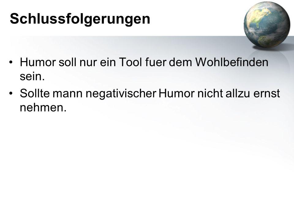 Schlussfolgerungen Humor soll nur ein Tool fuer dem Wohlbefinden sein. Sollte mann negativischer Humor nicht allzu ernst nehmen.