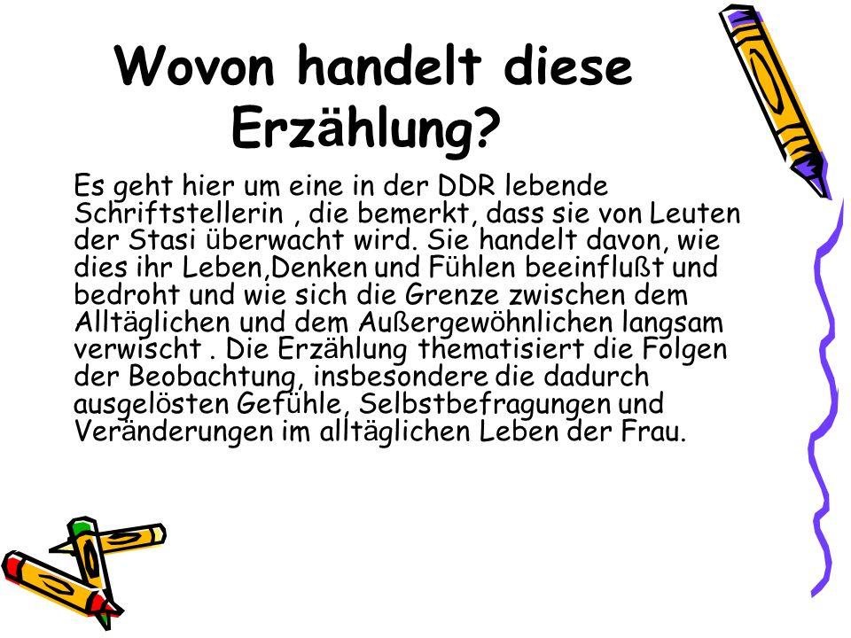 Wovon handelt diese Erz ä hlung? Es geht hier um eine in der DDR lebende Schriftstellerin, die bemerkt, dass sie von Leuten der Stasi ü berwacht wird.