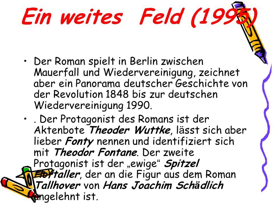 Ein weites Feld (1995) Der Roman spielt in Berlin zwischen Mauerfall und Wiedervereinigung, zeichnet aber ein Panorama deutscher Geschichte von der Re