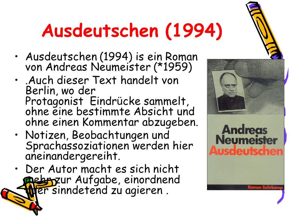 Ausdeutschen (1994) Ausdeutschen (1994) is ein Roman von Andreas Neumeister (*1959).Auch dieser Text handelt von Berlin, wo der Protagonist Eindr ü ck