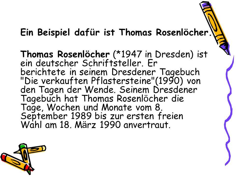 Ein Beispiel daf ü r ist Thomas Rosenl ö cher. Thomas Rosenl ö cher (*1947 in Dresden) ist ein deutscher Schriftsteller. Er berichtete in seinem Dresd