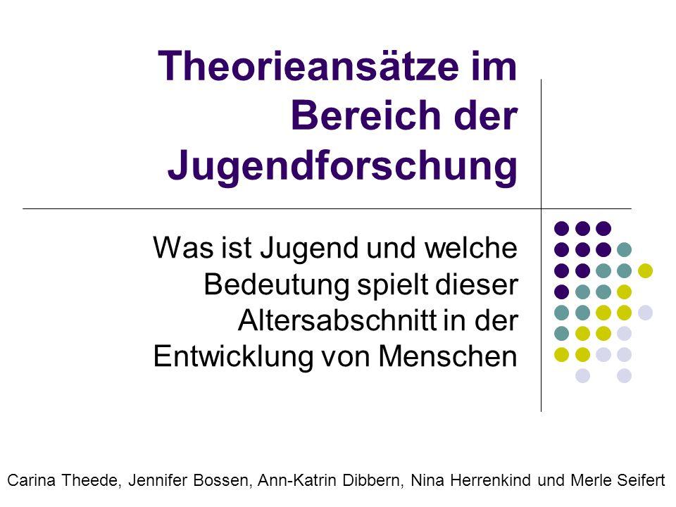 Theorieansätze im Bereich der Jugendforschung Was ist Jugend und welche Bedeutung spielt dieser Altersabschnitt in der Entwicklung von Menschen Carina