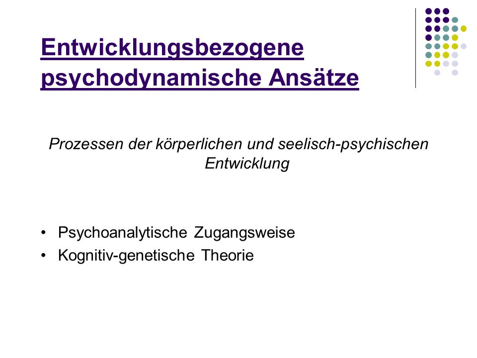 Entwicklungsbezogene psychodynamische Ansätze Prozessen der körperlichen und seelisch-psychischen Entwicklung Psychoanalytische Zugangsweise Kognitiv-