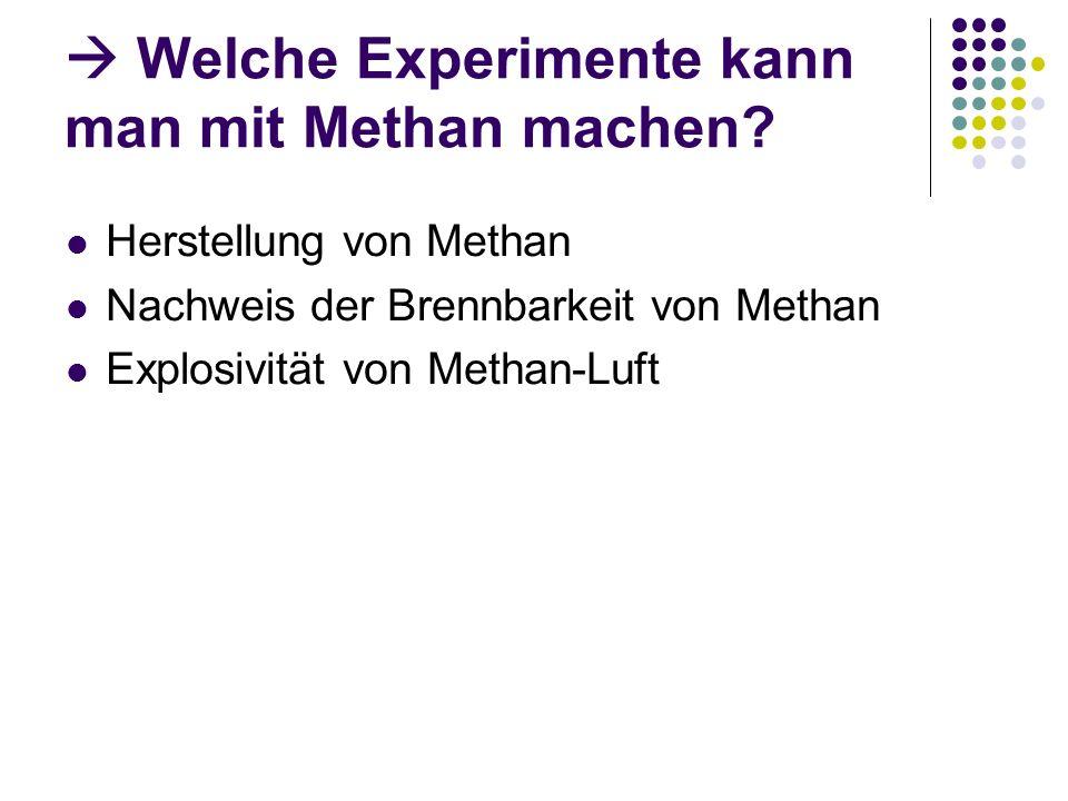 Welche Experimente kann man mit Methan machen? Herstellung von Methan Nachweis der Brennbarkeit von Methan Explosivität von Methan-Luft