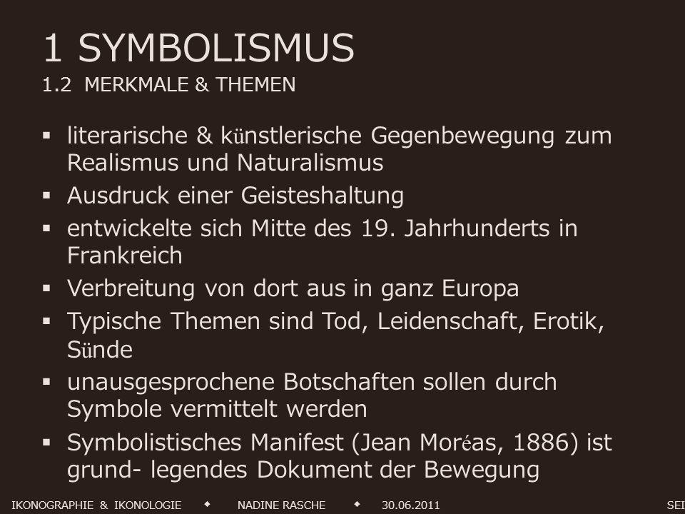 1 SYMBOLISMUS 1.2 MERKMALE & THEMEN Die wesentliche Eigenschaft der symbolistischen Kunst besteht darin eine Idee niemals begrifflich zu fixieren oder direkt auszusprechen.