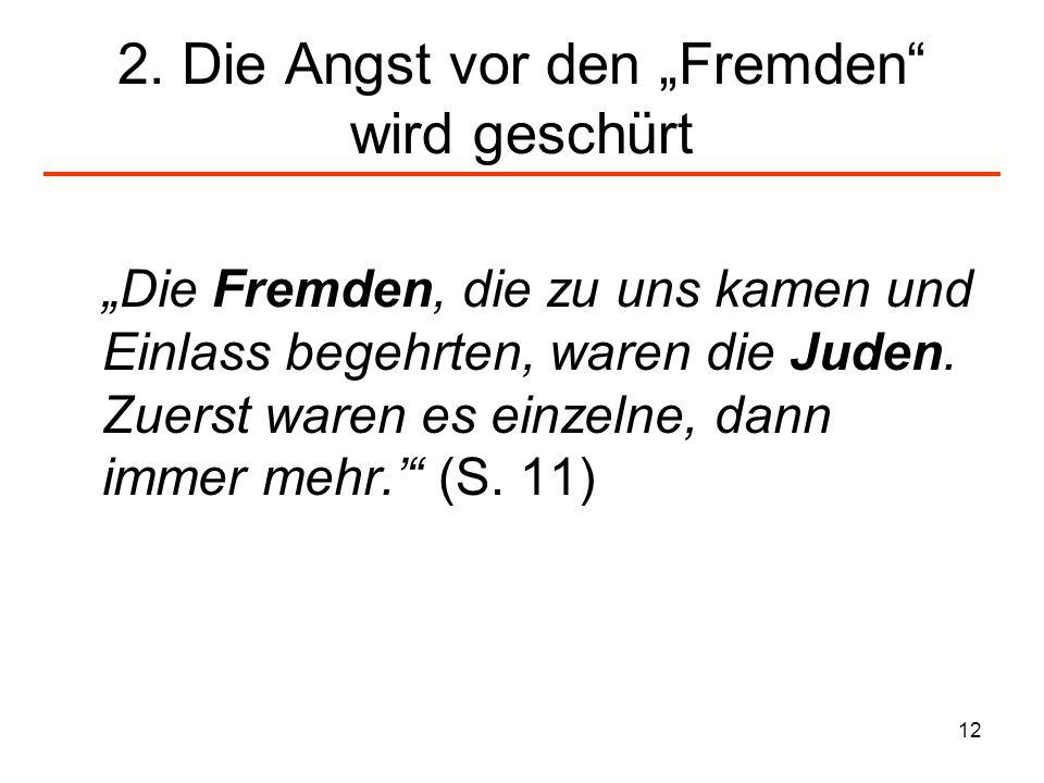 12 2. Die Angst vor den Fremden wird geschürt Die Fremden, die zu uns kamen und Einlass begehrten, waren die Juden. Zuerst waren es einzelne, dann imm