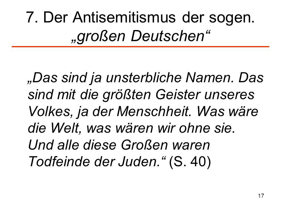 17 7. Der Antisemitismus der sogen. großen Deutschen Das sind ja unsterbliche Namen. Das sind mit die größten Geister unseres Volkes, ja der Menschhei