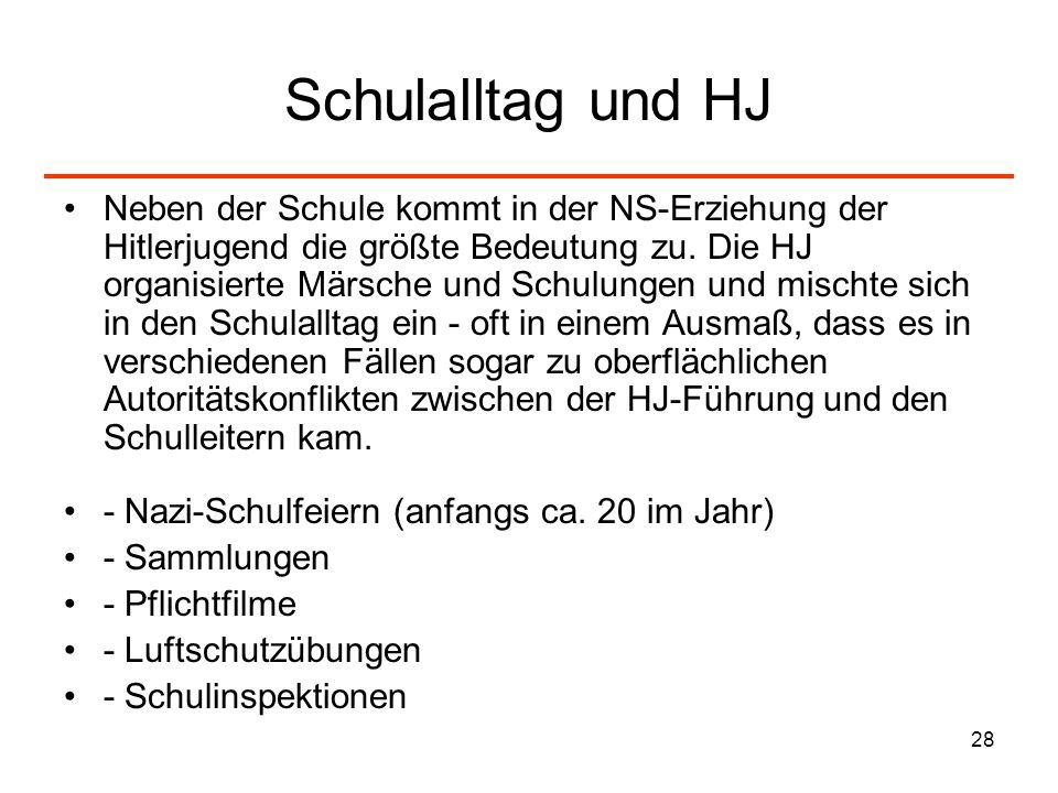 28 Schulalltag und HJ Neben der Schule kommt in der NS-Erziehung der Hitlerjugend die größte Bedeutung zu. Die HJ organisierte Märsche und Schulungen