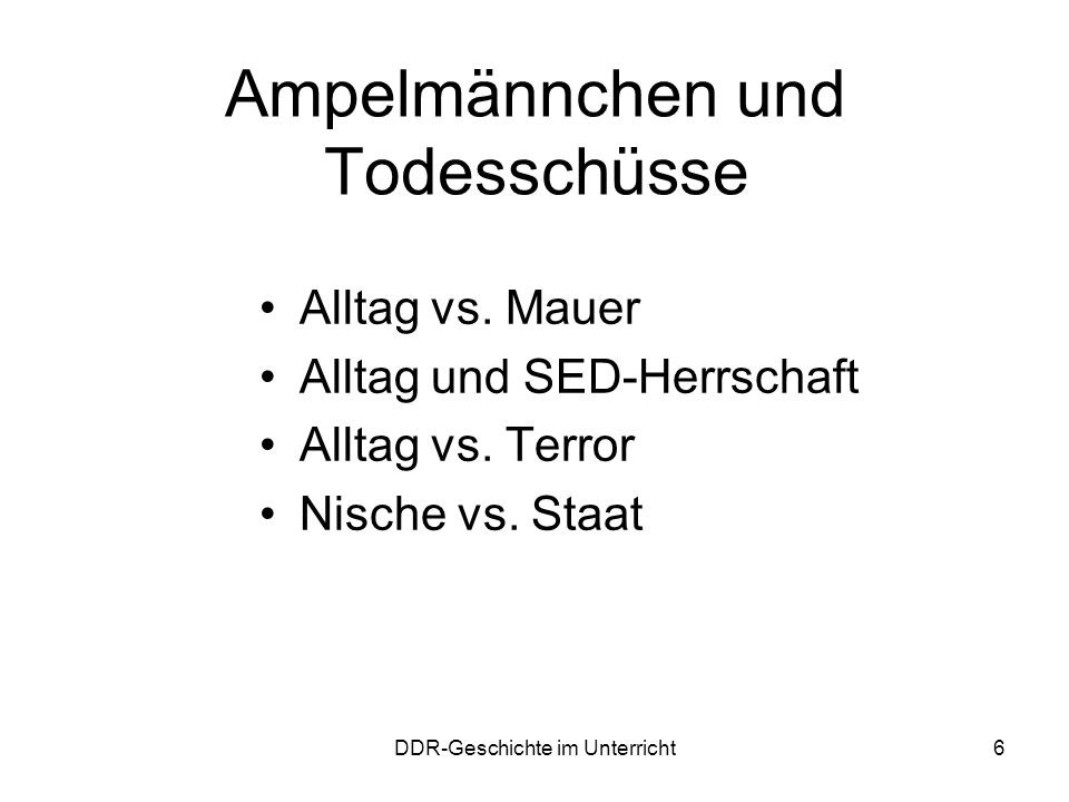 DDR-Geschichte im Unterricht6 Ampelmännchen und Todesschüsse Alltag vs. Mauer Alltag und SED-Herrschaft Alltag vs. Terror Nische vs. Staat