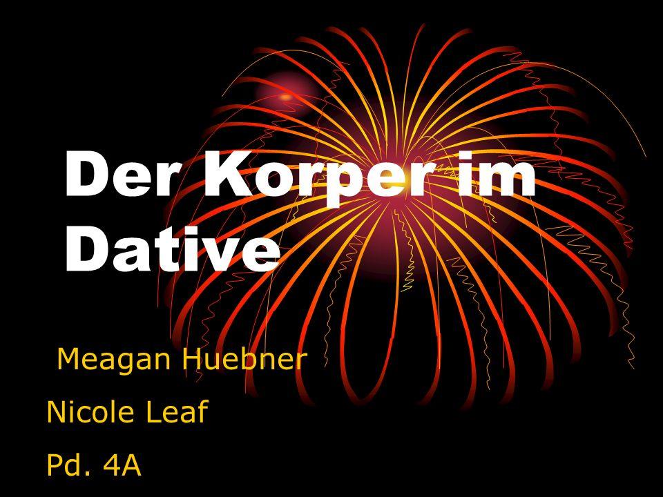 Der Korper im Dative Meagan Huebner Nicole Leaf Pd. 4A