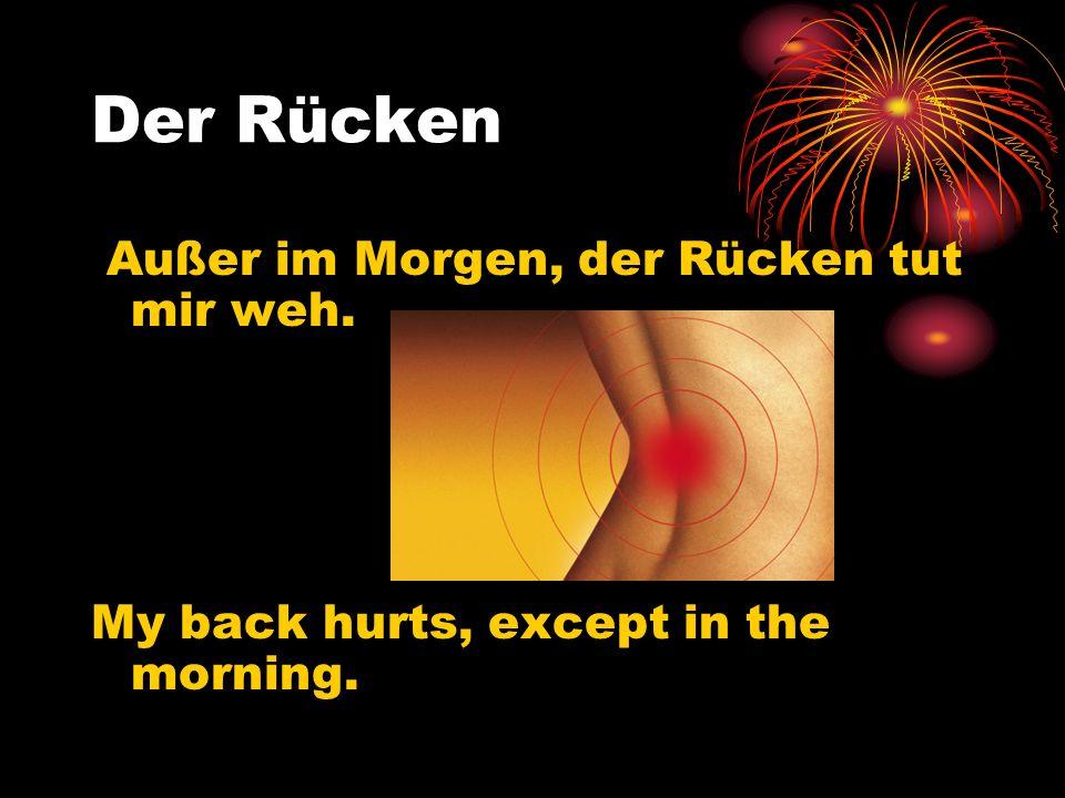 Der Rücken Außer im Morgen, der Rücken tut mir weh. My back hurts, except in the morning.