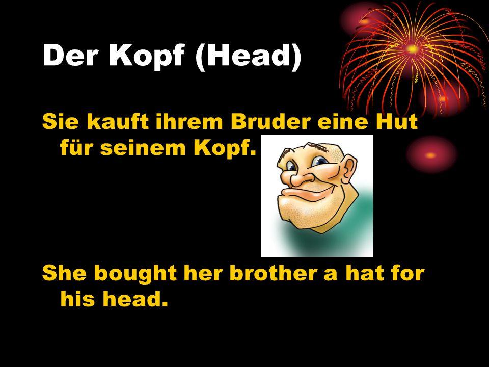 Der Kopf (Head) Sie kauft ihrem Bruder eine Hut für seinem Kopf. She bought her brother a hat for his head.