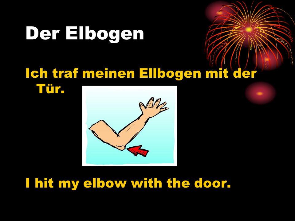 Der Elbogen Ich traf meinen Ellbogen mit der Tür. I hit my elbow with the door.