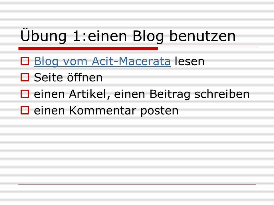 Übung 1:einen Blog benutzen Blog vom Acit-Macerata lesen Blog vom Acit-Macerata Seite öffnen einen Artikel, einen Beitrag schreiben einen Kommentar posten