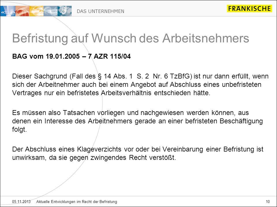 DAS UNTERNEHMEN 05.11.2013 Aktuelle Entwicklungen im Recht der Befristung10 BAG vom 19.01.2005 – 7 AZR 115/04 Dieser Sachgrund (Fall des § 14 Abs. 1 S