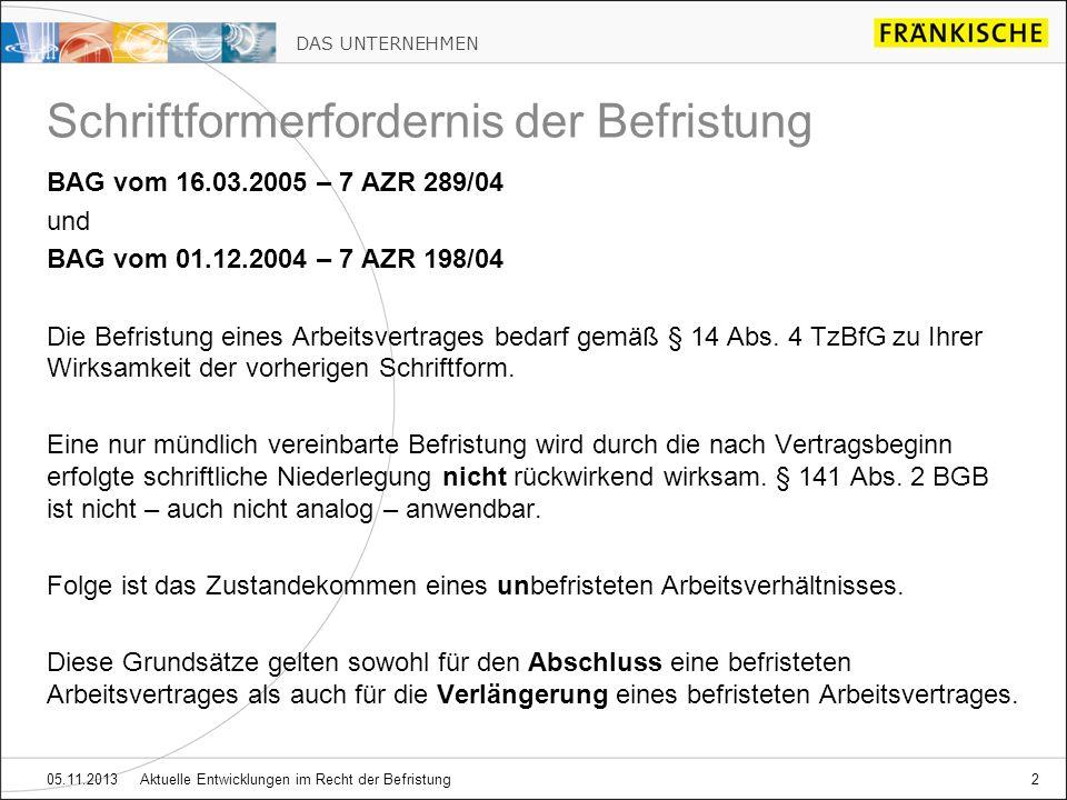 DAS UNTERNEHMEN 05.11.2013 Aktuelle Entwicklungen im Recht der Befristung2 Schriftformerfordernis der Befristung BAG vom 16.03.2005 – 7 AZR 289/04 und