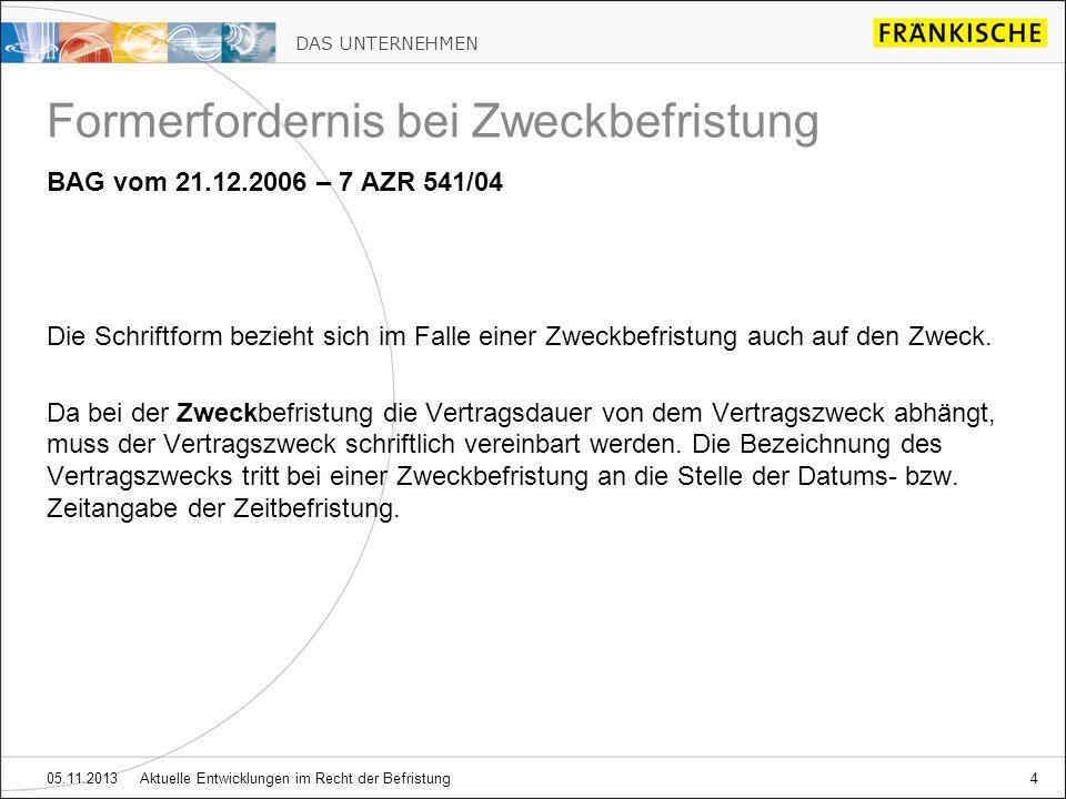 DAS UNTERNEHMEN 05.11.2013 Aktuelle Entwicklungen im Recht der Befristung4 Formerfordernis bei Zweckbefristung BAG vom 21.12.2006 – 7 AZR 541/04 Die S