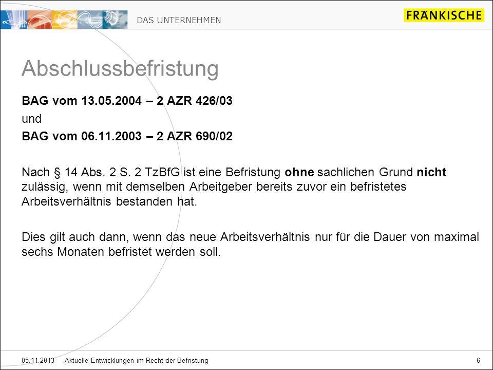 DAS UNTERNEHMEN 05.11.2013 Aktuelle Entwicklungen im Recht der Befristung6 BAG vom 13.05.2004 – 2 AZR 426/03 und BAG vom 06.11.2003 – 2 AZR 690/02 Nac