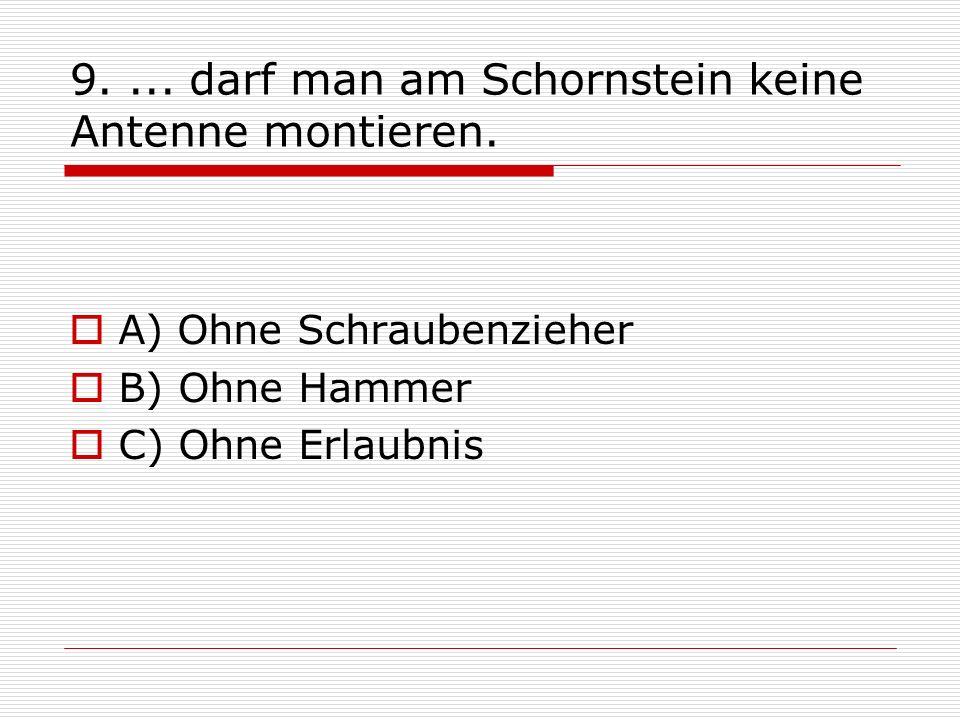 9.... darf man am Schornstein keine Antenne montieren. A) Ohne Schraubenzieher B) Ohne Hammer C) Ohne Erlaubnis