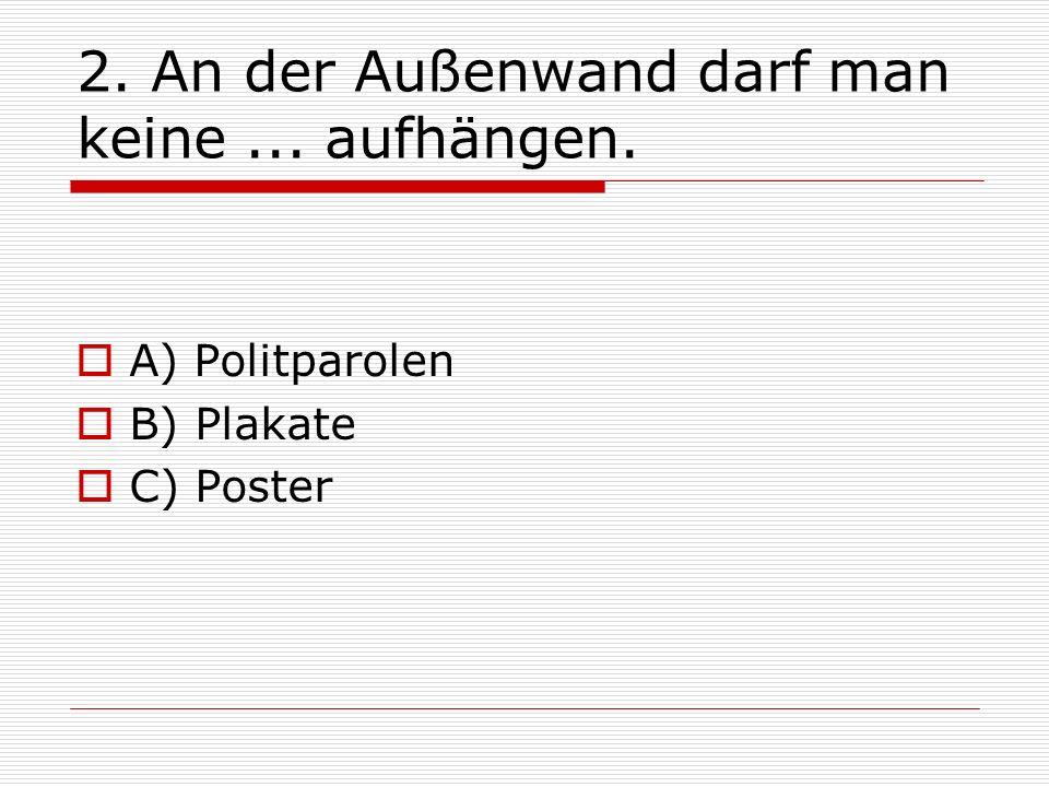 2. An der Außenwand darf man keine... aufhängen. A) Politparolen B) Plakate C) Poster