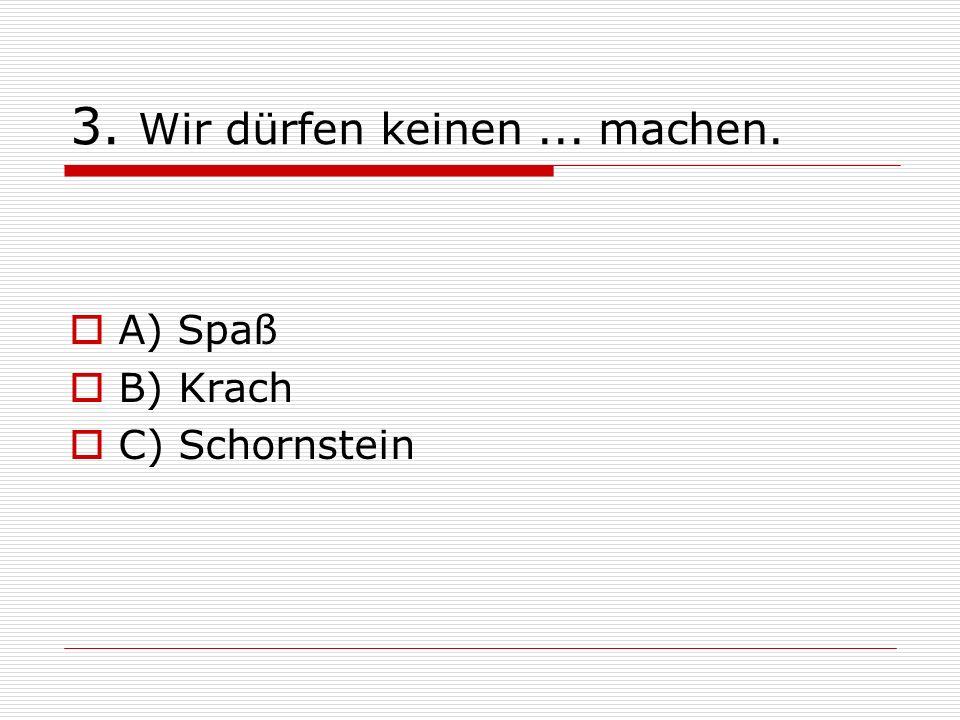 3. Wir dürfen keinen... machen. A) Spaß B) Krach C) Schornstein