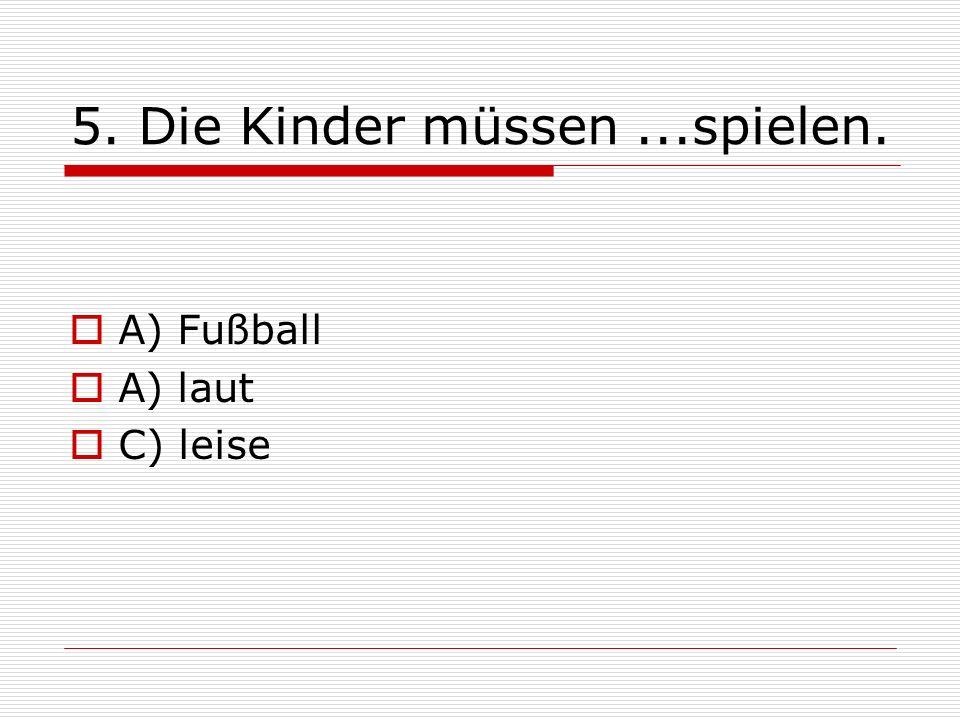 5. Die Kinder müssen...spielen. A) Fußball A) laut C) leise
