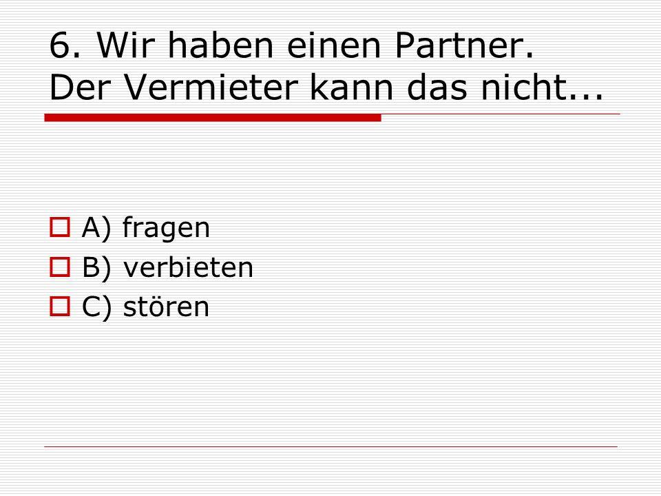 6. Wir haben einen Partner. Der Vermieter kann das nicht... A) fragen B) verbieten C) stören