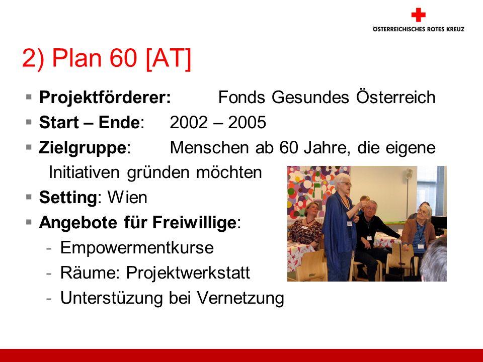 2) Plan 60 [AT] Projektförderer: Fonds Gesundes Österreich Start – Ende: 2002 – 2005 Zielgruppe: Menschen ab 60 Jahre, die eigene Initiativen gründen