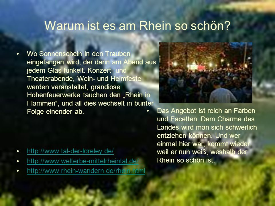 Warum ist es am Rhein so schön? Wo Sonnenschein in den Trauben eingefangen wird, der dann am Abend aus jedem Glas funkelt. Konzert- und Theaterabende,