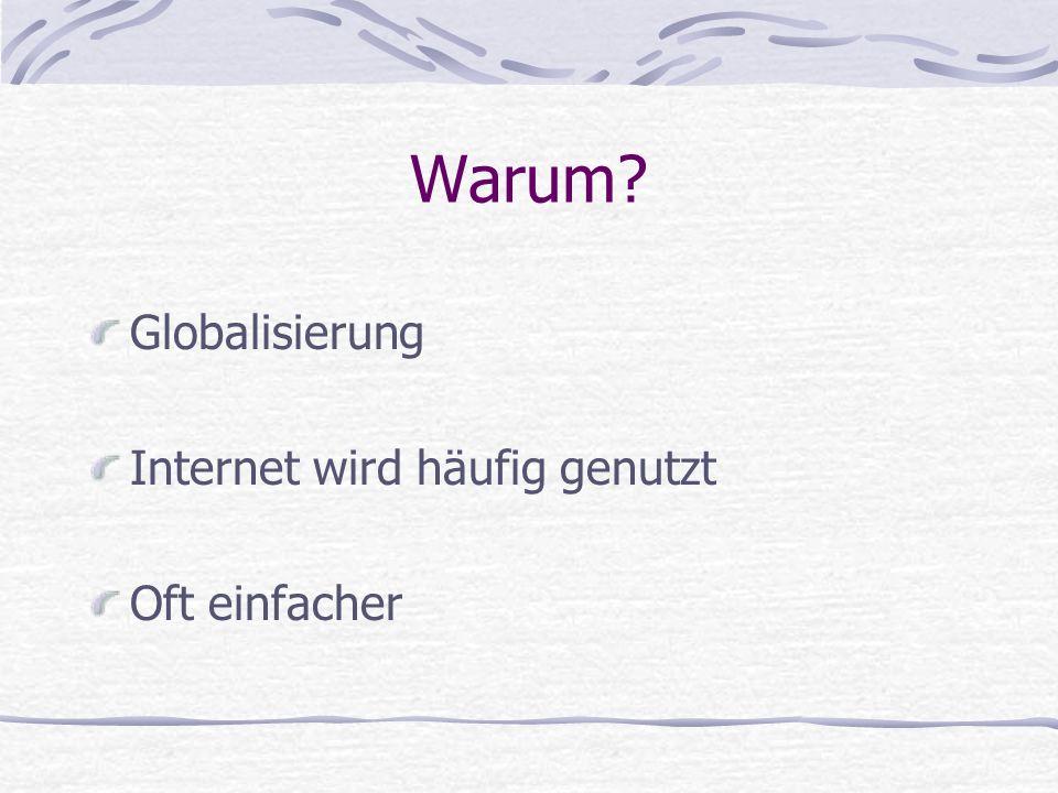 Warum? Globalisierung Internet wird häufig genutzt Oft einfacher