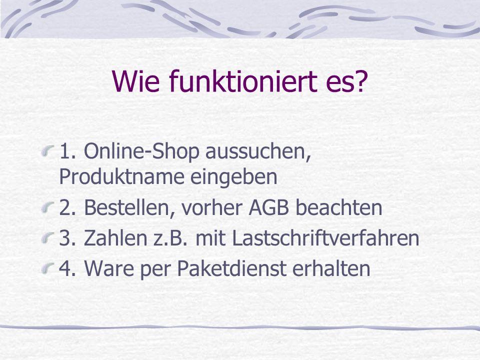 Wie funktioniert es? 1. Online-Shop aussuchen, Produktname eingeben 2. Bestellen, vorher AGB beachten 3. Zahlen z.B. mit Lastschriftverfahren 4. Ware