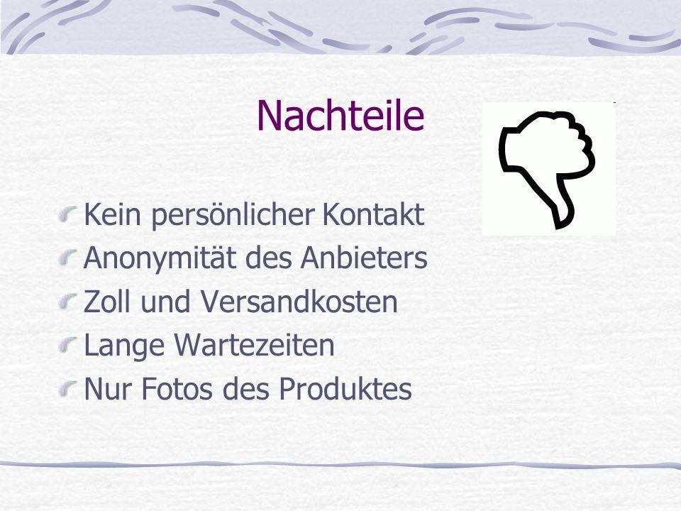 Nachteile Kein persönlicher Kontakt Anonymität des Anbieters Zoll und Versandkosten Lange Wartezeiten Nur Fotos des Produktes
