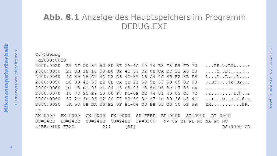 Mikrocomputertechnik 8 Prozessorarchitekturen Prof. J. Walter Stand Oktober 2007 6 Abb. 8.1 Anzeige des Hauptspeichers im Programm DEBUG.EXE C:\>debug